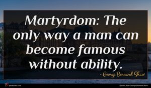 George Bernard Shaw quote : Martyrdom The only way ...