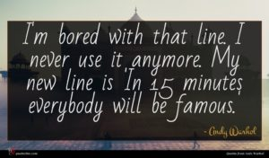 Andy Warhol quote : I'm bored with that ...