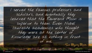 Sun Myung Moon quote : I served the famous ...