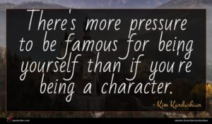Kim Kardashian quote : There's more pressure to ...