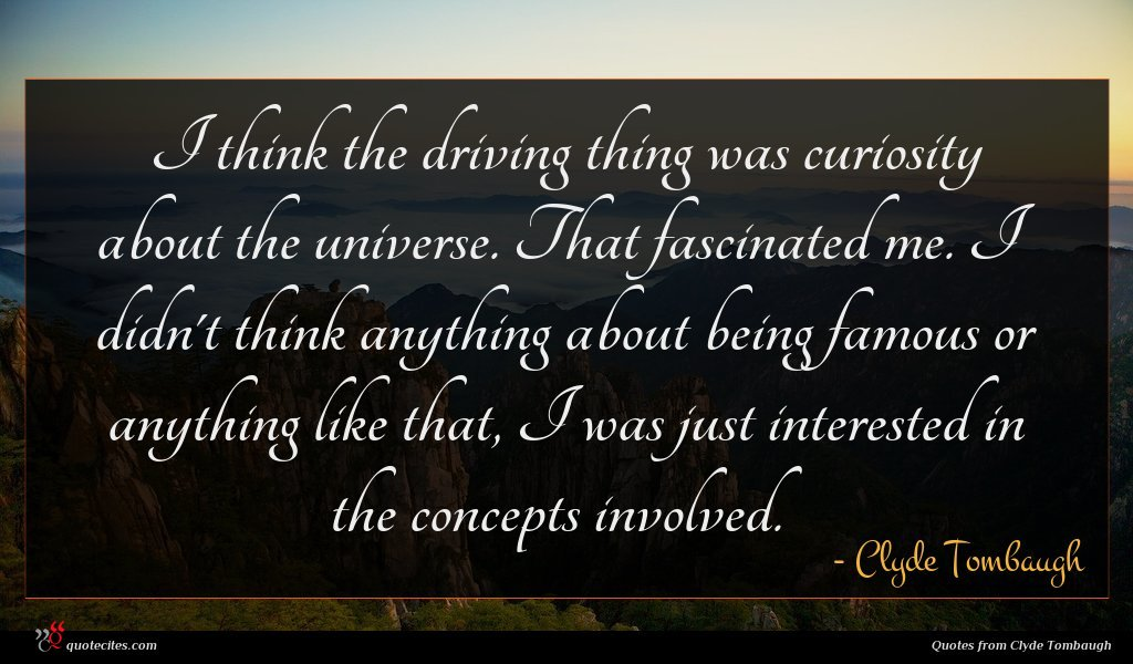 I think the driving thing was curiosity about the universe. That fascinated me. I didn't think anything about being famous or anything like that, I was just interested in the concepts involved.