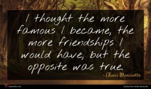 Alanis Morissette quote : I thought the more ...