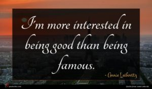 Annie Leibovitz quote : I'm more interested in ...