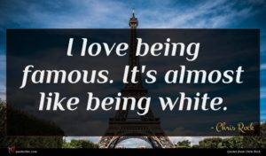 Chris Rock quote : I love being famous ...