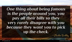 Charles Barkley quote : One thing about being ...