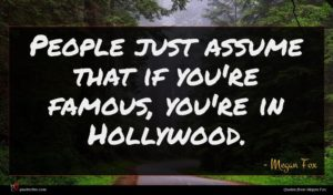 Megan Fox quote : People just assume that ...