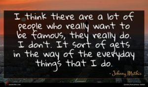 Johnny Mathis quote : I think there are ...