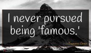 Francesca Annis quote : I never pursued being ...