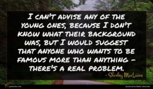 Shirley MacLaine quote : I can't advise any ...