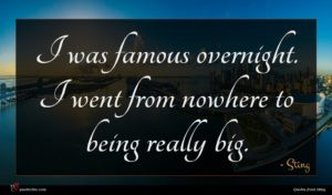 Sting quote : I was famous overnight ...