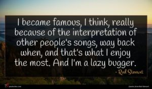 Rod Stewart quote : I became famous I ...