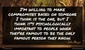John Mayer quote : I'm willing to make ...