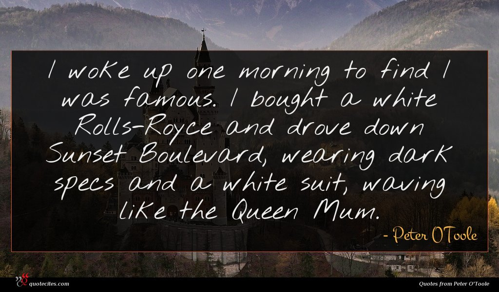 I woke up one morning to find I was famous. I bought a white Rolls-Royce and drove down Sunset Boulevard, wearing dark specs and a white suit, waving like the Queen Mum.