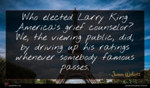 James Wolcott quote : Who elected Larry King ...