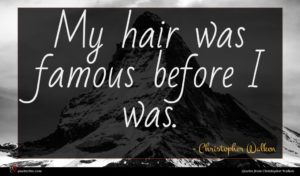 Christopher Walken quote : My hair was famous ...