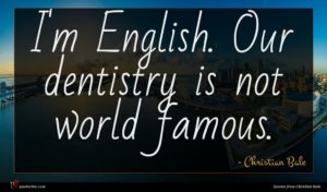 Christian Bale quote : I'm English Our dentistry ...