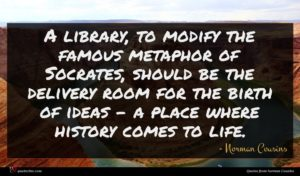 Norman Cousins quote : A library to modify ...