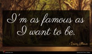 Tracey Ullman quote : I'm as famous as ...