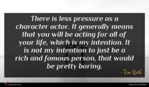 Tim Roth quote : There is less pressure ...