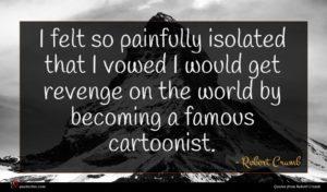 Robert Crumb quote : I felt so painfully ...