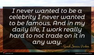 Sarah Jessica Parker quote : I never wanted to ...