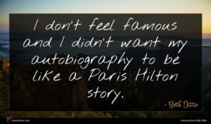Beth Ditto quote : I don't feel famous ...