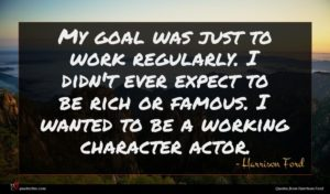 Harrison Ford quote : My goal was just ...