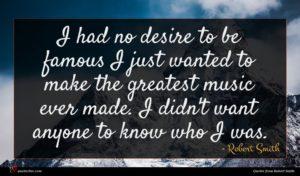 Robert Smith quote : I had no desire ...