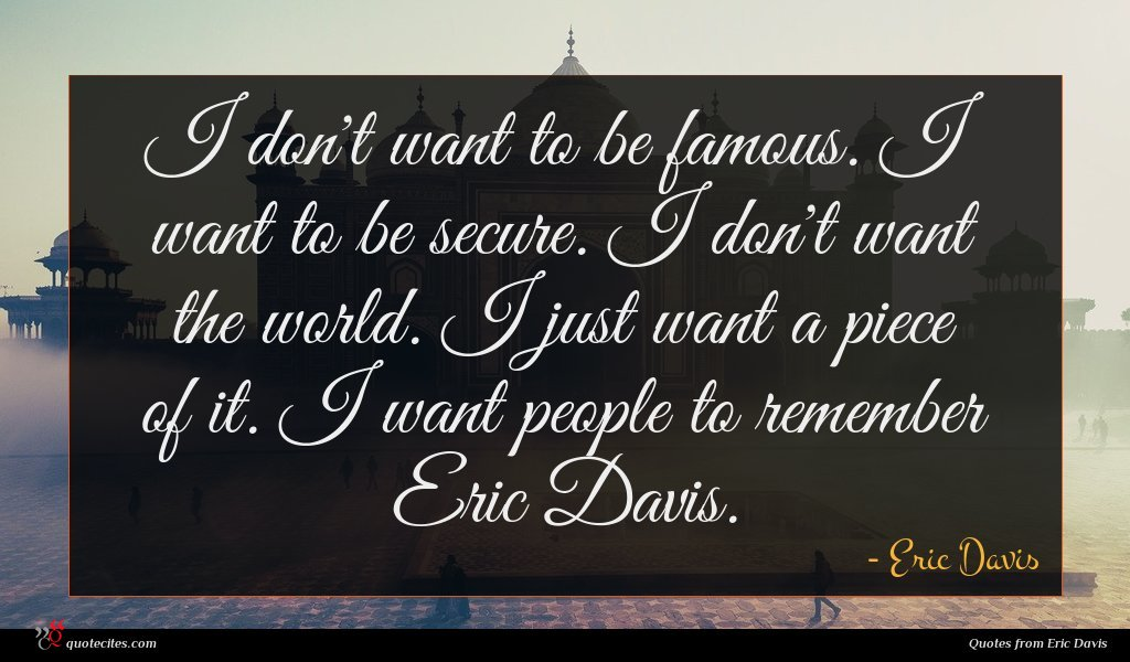 I don't want to be famous. I want to be secure. I don't want the world. I just want a piece of it. I want people to remember Eric Davis.