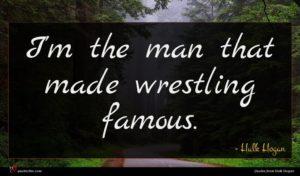 Hulk Hogan quote : I'm the man that ...