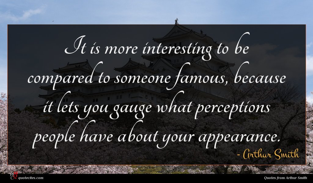 It is more interesting to be compared to someone famous, because it lets you gauge what perceptions people have about your appearance.