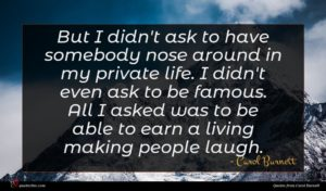 Carol Burnett quote : But I didn't ask ...