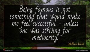 William Hurt quote : Being famous is not ...