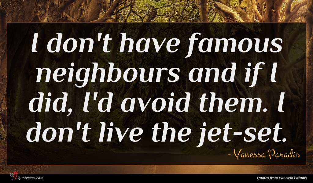 I don't have famous neighbours and if I did, I'd avoid them. I don't live the jet-set.