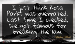 Stephen Colbert quote : I just think Rosa ...