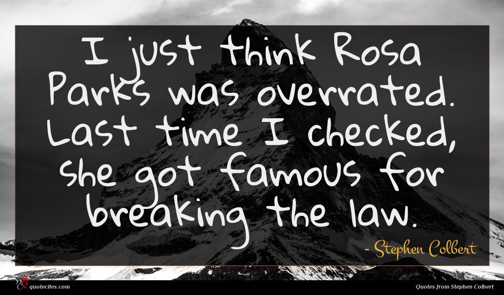 I just think Rosa Parks was overrated. Last time I checked, she got famous for breaking the law.