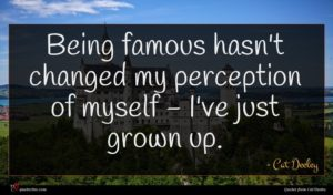 Cat Deeley quote : Being famous hasn't changed ...