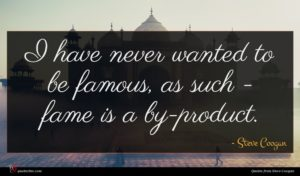 Steve Coogan quote : I have never wanted ...