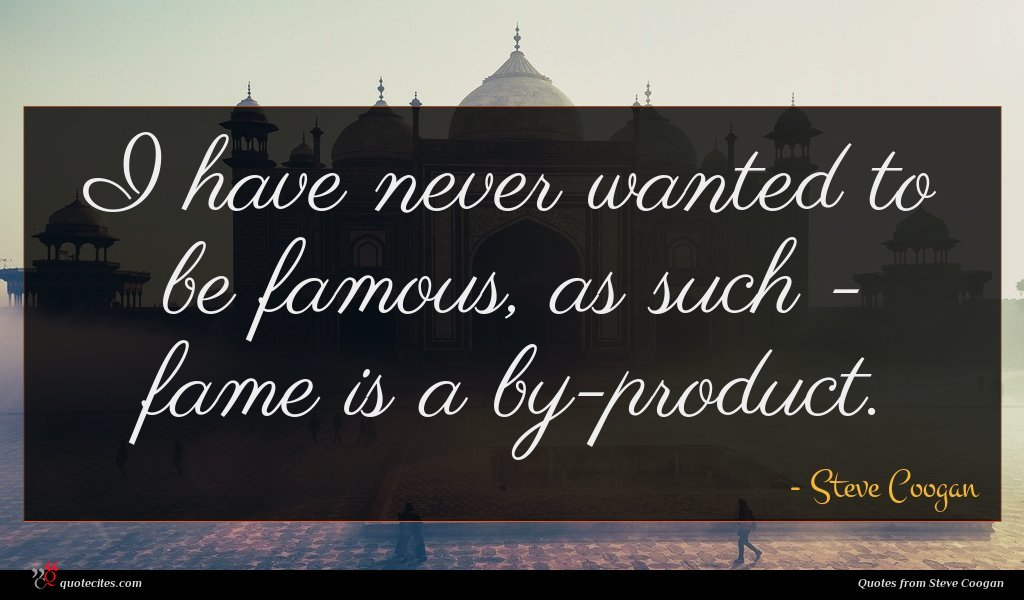 I have never wanted to be famous, as such - fame is a by-product.