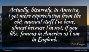 Steve Coogan quote : Actually bizarrely in America ...