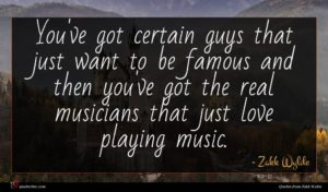 Zakk Wylde quote : You've got certain guys ...
