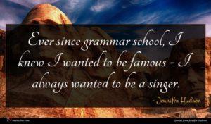 Jennifer Hudson quote : Ever since grammar school ...