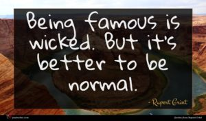 Rupert Grint quote : Being famous is wicked ...