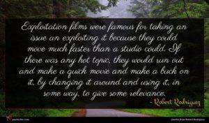 Robert Rodriguez quote : Exploitation films were famous ...