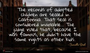 Danielle Steel quote : The records of adopted ...
