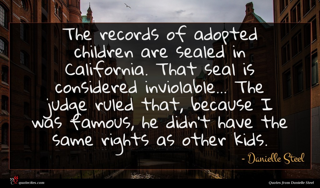 The records of adopted children are sealed in California. That seal is considered inviolable... The judge ruled that, because I was famous, he didn't have the same rights as other kids.