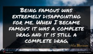Van Morrison quote : Being famous was extremely ...