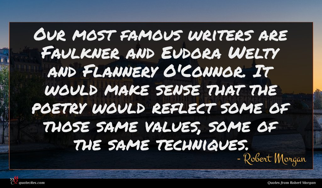 Our most famous writers are Faulkner and Eudora Welty and Flannery O'Connor. It would make sense that the poetry would reflect some of those same values, some of the same techniques.