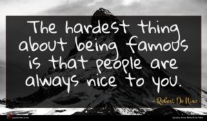 Robert De Niro quote : The hardest thing about ...