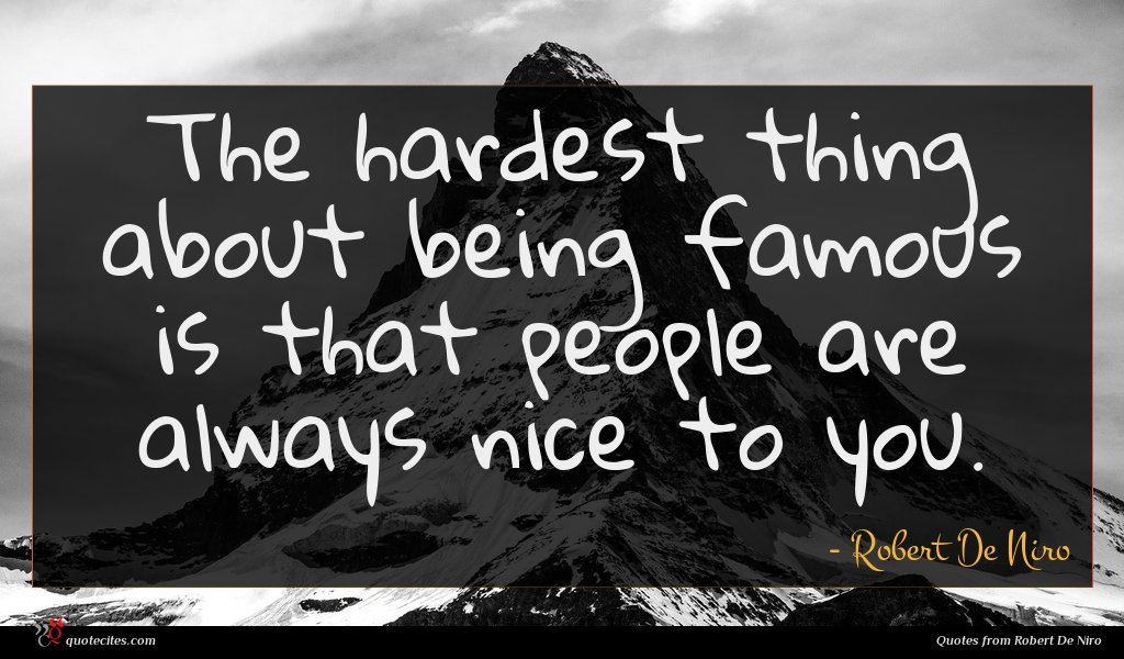 The hardest thing about being famous is that people are always nice to you.